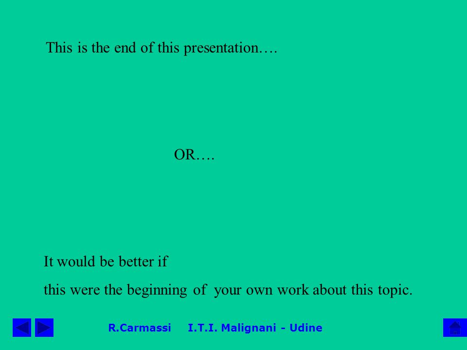 R.Carmassi I.T.I. Malignani - Udine This is the end of this presentation…. It would be better if this were the beginning of your own work about this t