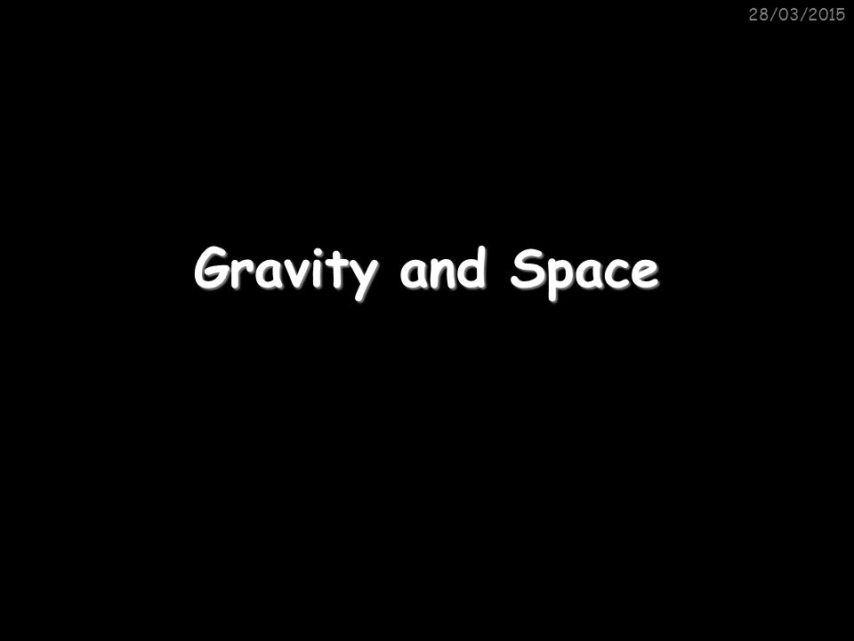 28/03/2015 Gravity and Space
