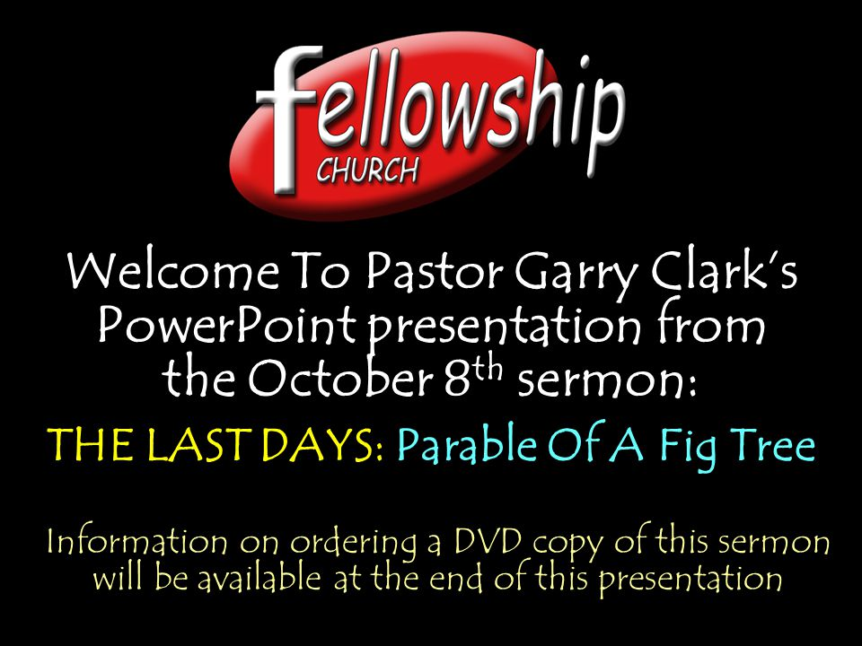 Welcome To Pastor Garry Clark's PowerPoint presentation from the October 8 th sermon: THE LAST DAYS: Parable Of A Fig Tree Welcome To Pastor Garry Cla
