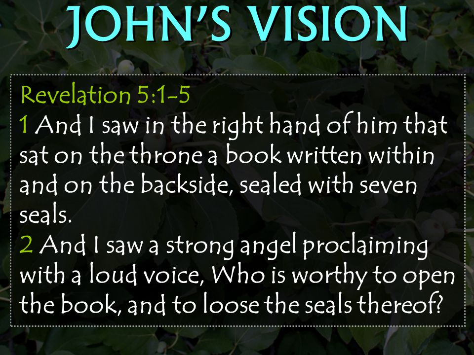 Revelation 5:1-5 1 And I saw in the right hand of him that sat on the throne a book written within and on the backside, sealed with seven seals. 2 And