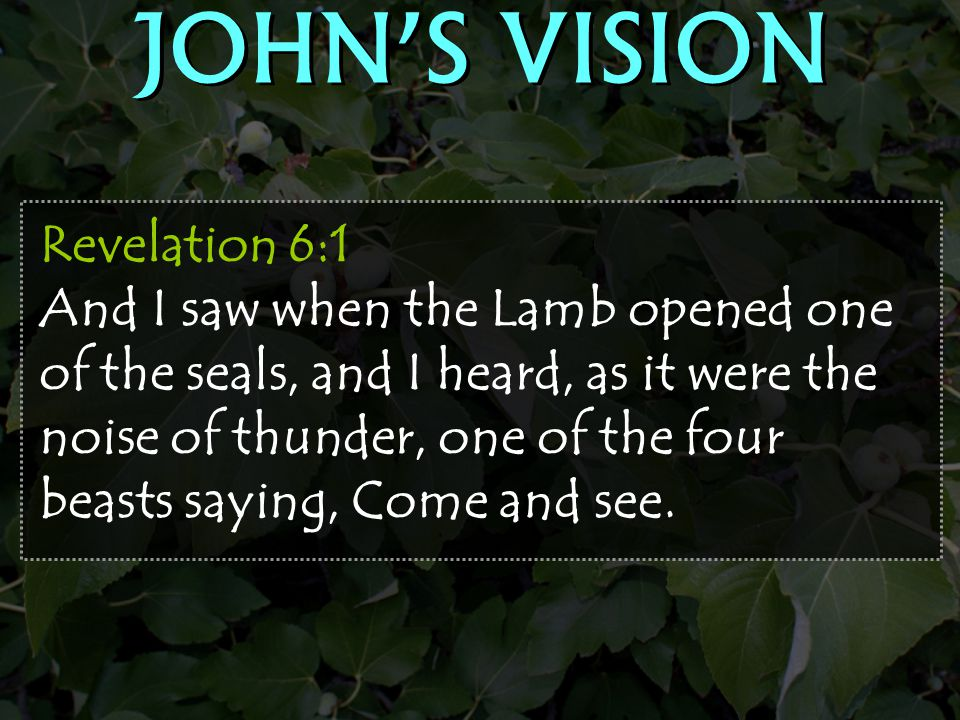Revelation 6:1 And I saw when the Lamb opened one of the seals, and I heard, as it were the noise of thunder, one of the four beasts saying, Come and