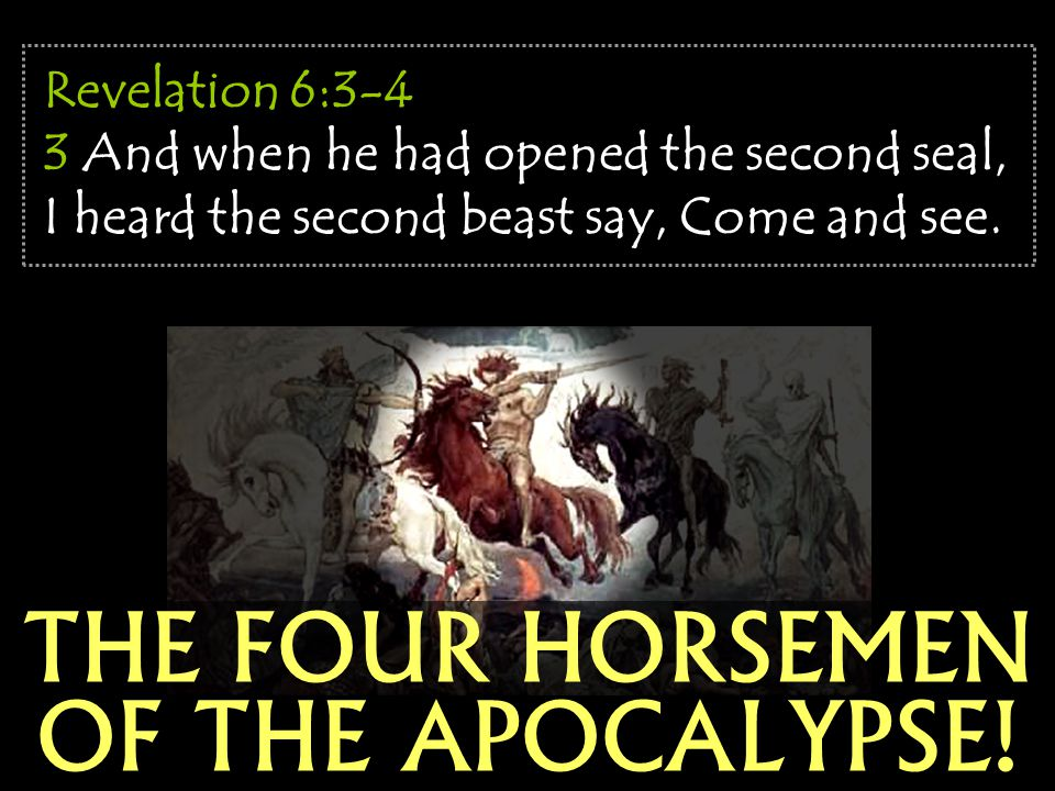 THE FOUR HORSEMEN OF THE APOCALYPSE! Revelation 6:3-4 3 And when he had opened the second seal, I heard the second beast say, Come and see.