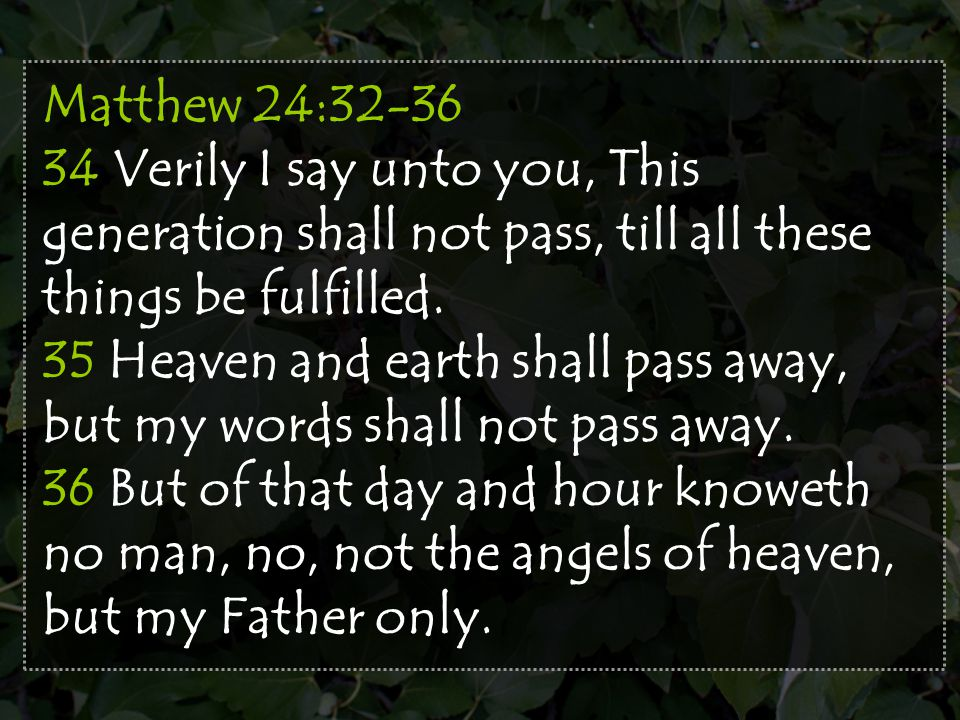 Matthew 24:32-36 34 Verily I say unto you, This generation shall not pass, till all these things be fulfilled. 35 Heaven and earth shall pass away, bu