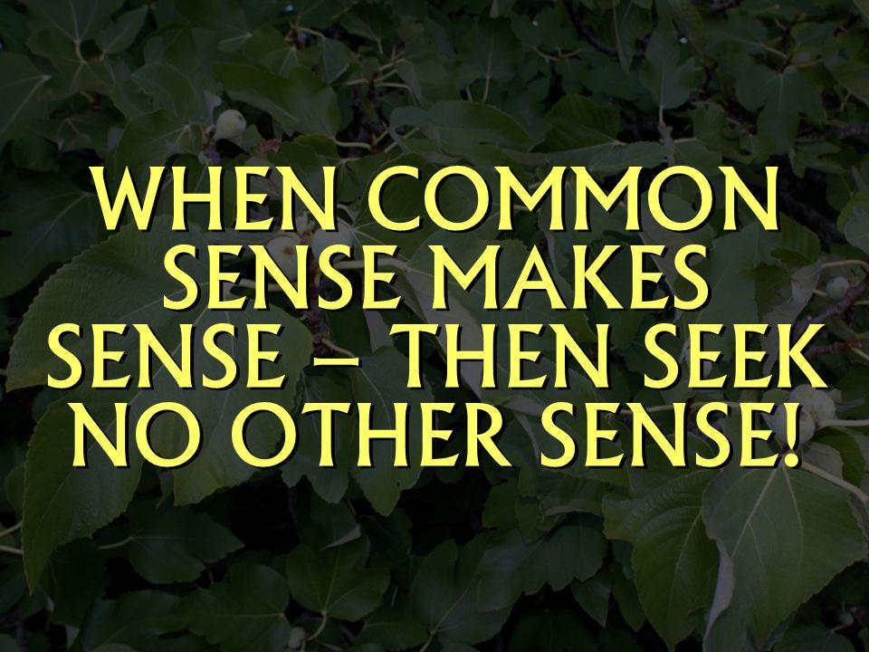 WHEN COMMON SENSE MAKES SENSE – THEN SEEK NO OTHER SENSE!