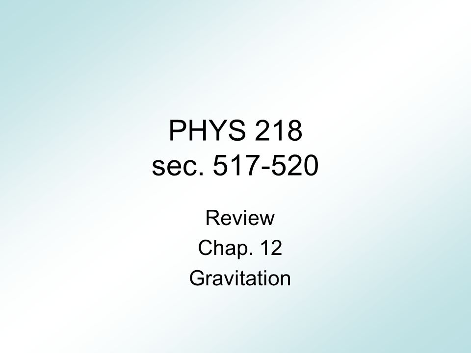 PHYS 218 sec. 517-520 Review Chap. 12 Gravitation
