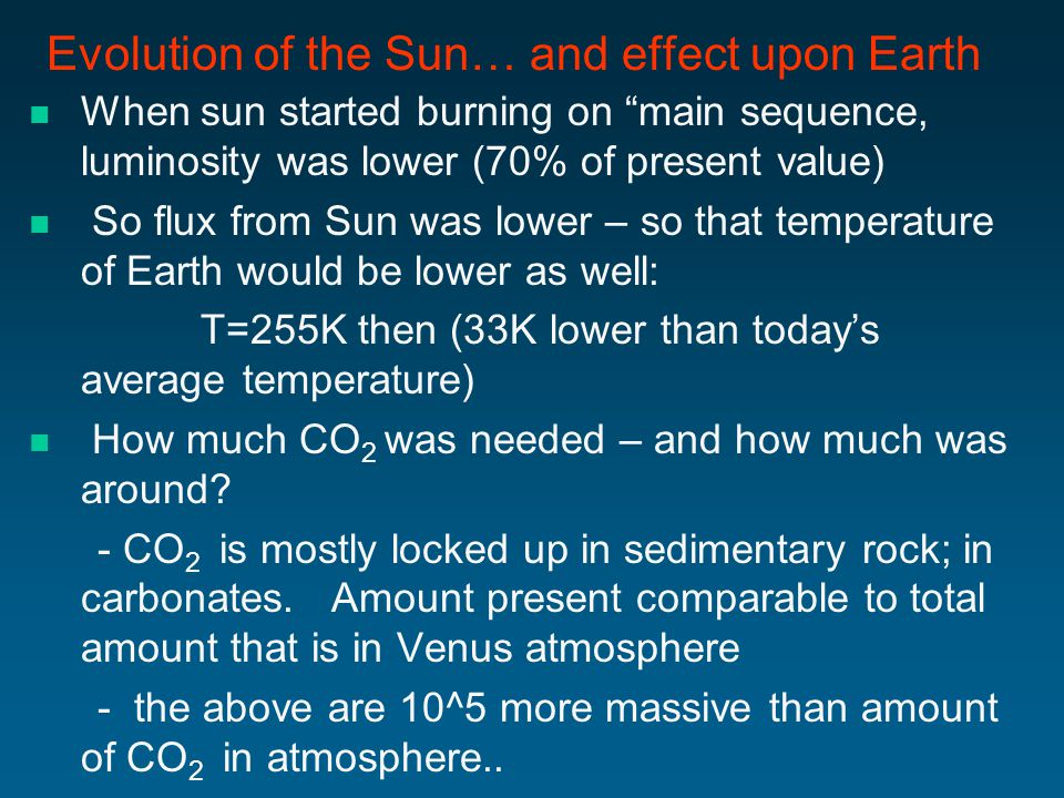 Evolution of the Sun… and effect upon Earth When sun started burning on main sequence, luminosity was lower (70% of present value) So flux from Sun was lower – so that temperature of Earth would be lower as well: T=255K then (33K lower than today's average temperature) How much CO 2 was needed – and how much was around.