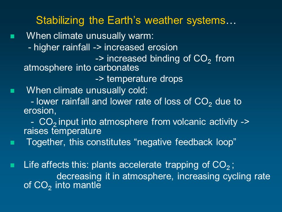 Stabilizing the Earth's weather systems… When climate unusually warm: - higher rainfall -> increased erosion -> increased binding of CO 2 from atmosphere into carbonates -> temperature drops When climate unusually cold: - lower rainfall and lower rate of loss of CO 2 due to erosion, - CO 2 input into atmosphere from volcanic activity -> raises temperature Together, this constitutes negative feedback loop Life affects this: plants accelerate trapping of CO 2 ; decreasing it in atmosphere, increasing cycling rate of CO 2 into mantle