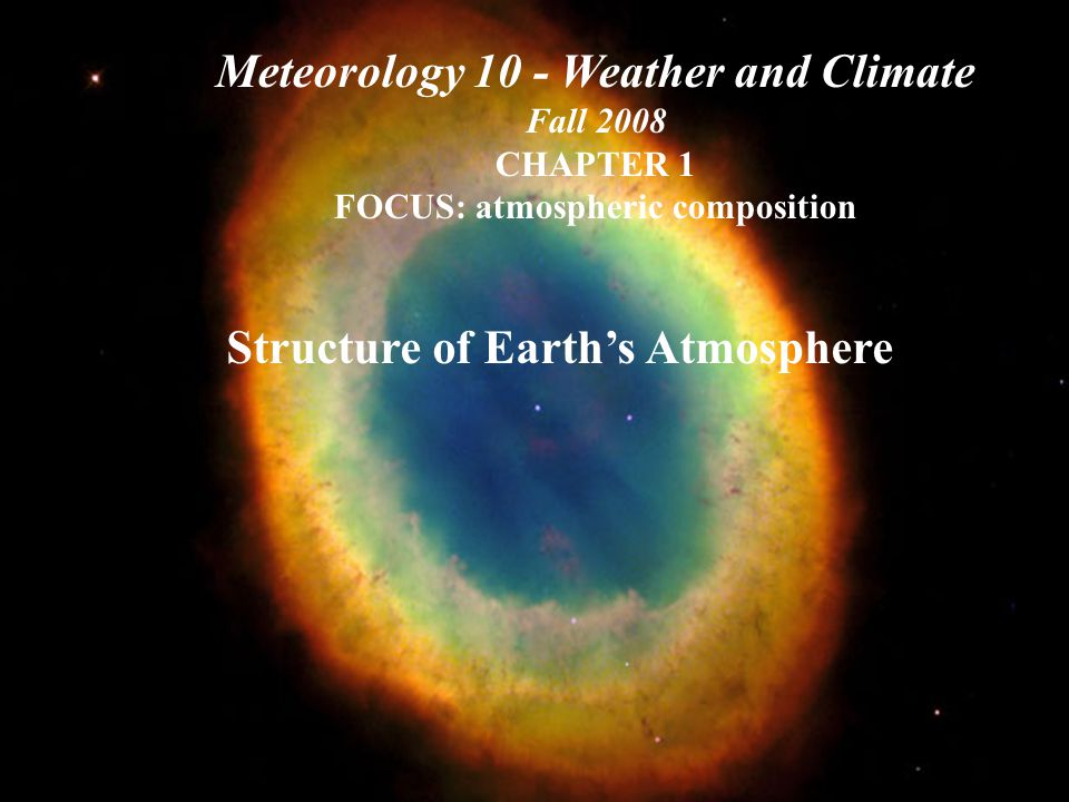 Structure of Earth's Atmosphere Meteorology 10 - Weather and Climate Fall 2008 CHAPTER 1 FOCUS: atmospheric composition