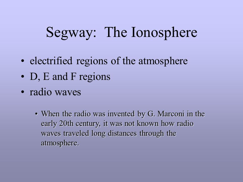 Segway: The Ionosphere electrified regions of the atmosphere D, E and F regions radio waves When the radio was invented by G.