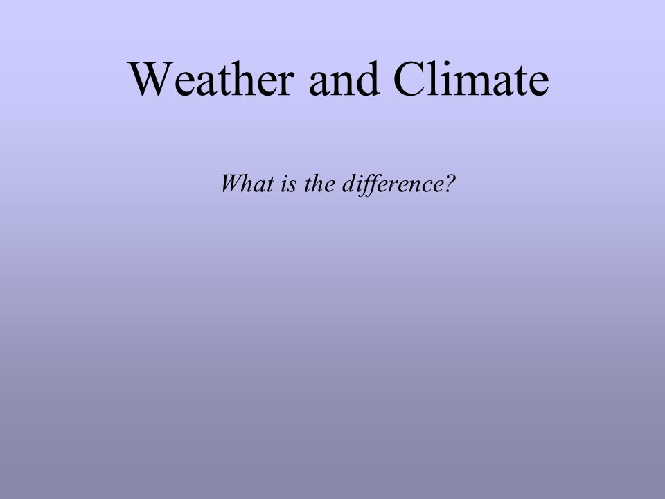 Weather and Climate What is the difference