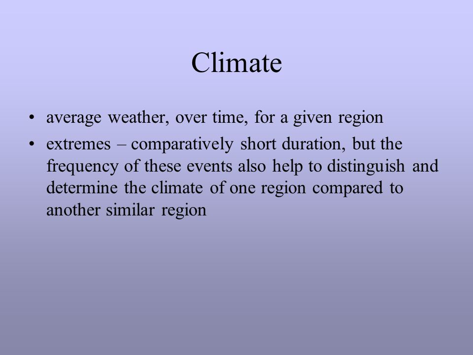 Climate average weather, over time, for a given region extremes – comparatively short duration, but the frequency of these events also help to distinguish and determine the climate of one region compared to another similar region