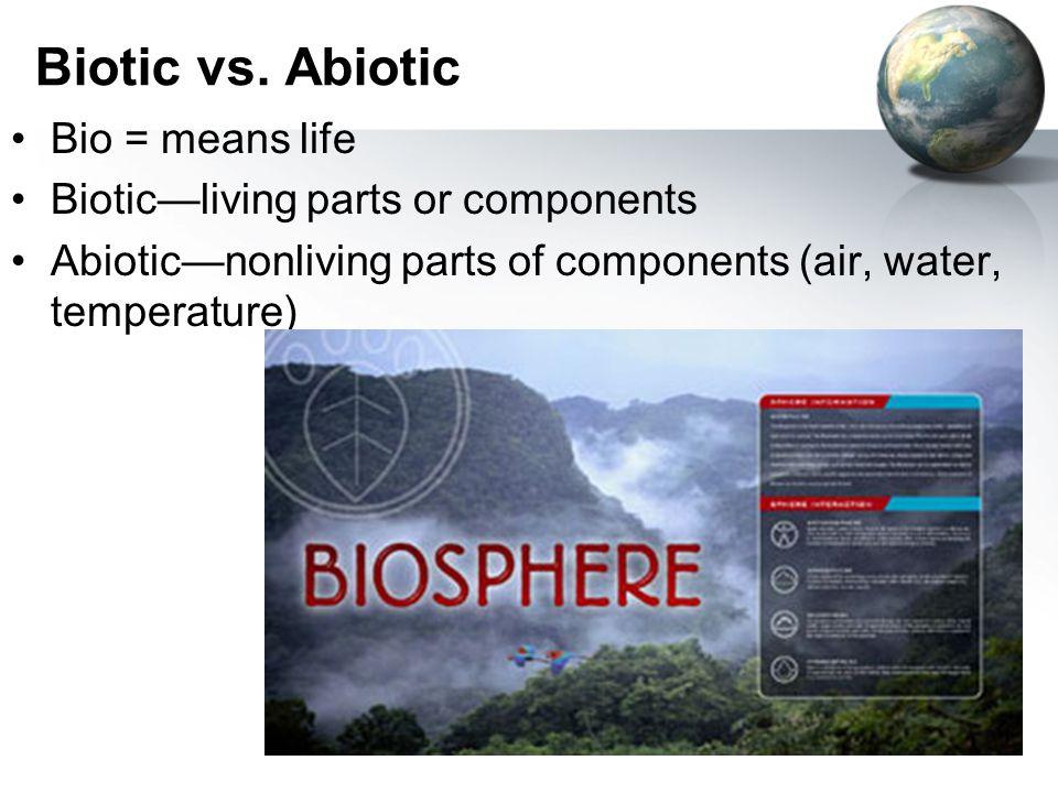 Biotic vs. Abiotic Bio = means life Biotic—living parts or components Abiotic—nonliving parts of components (air, water, temperature)
