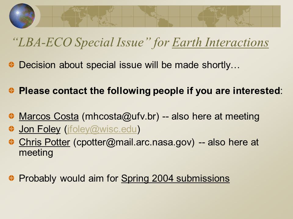 LBA-ECO Special Issue for Earth Interactions Decision about special issue will be made shortly… Please contact the following people if you are interested: Marcos Costa (mhcosta@ufv.br) -- also here at meeting Jon Foley (jfoley@wisc.edu)jfoley@wisc.edu Chris Potter (cpotter@mail.arc.nasa.gov) -- also here at meeting Probably would aim for Spring 2004 submissions