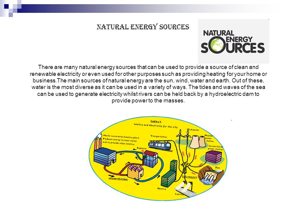 Natural Energy Sources There are many natural energy sources that can be used to provide a source of clean and renewable electricity or even used for