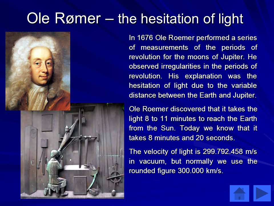 Ole Rømer – the hesitation of light In 1676 Ole Roemer performed a series of measurements of the periods of revolution for the moons of Jupiter.