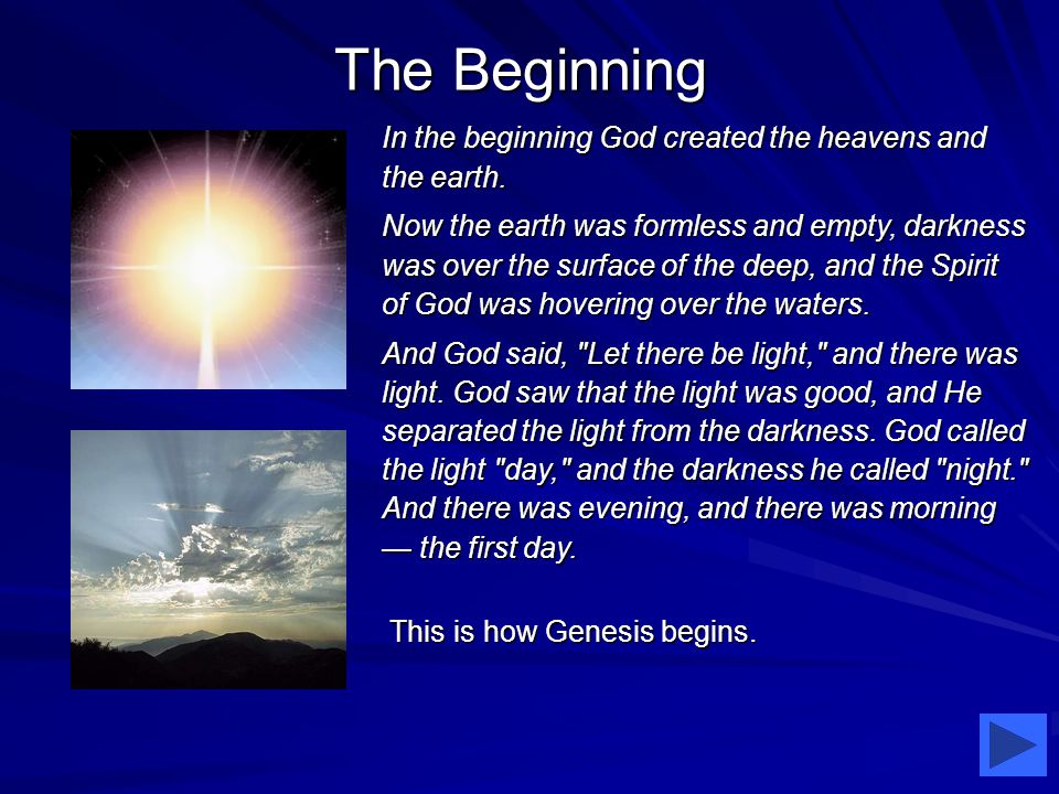 The Beginning In the beginning God created the heavens and the earth.