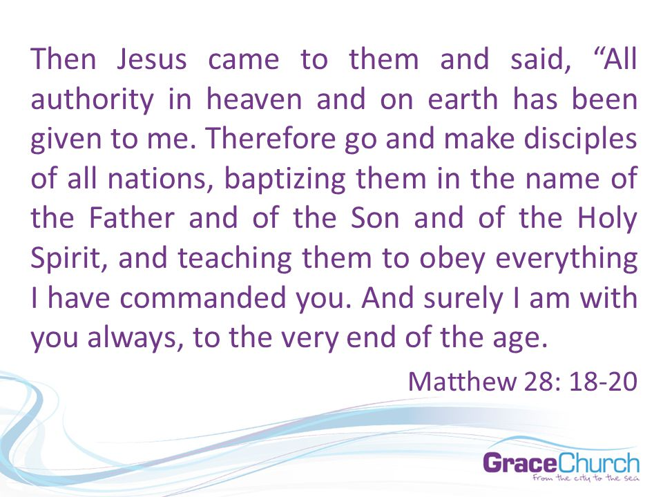 "Then Jesus came to them and said, ""All authority in heaven and on earth has been given to me. Therefore go and make disciples of all nations, baptizin"