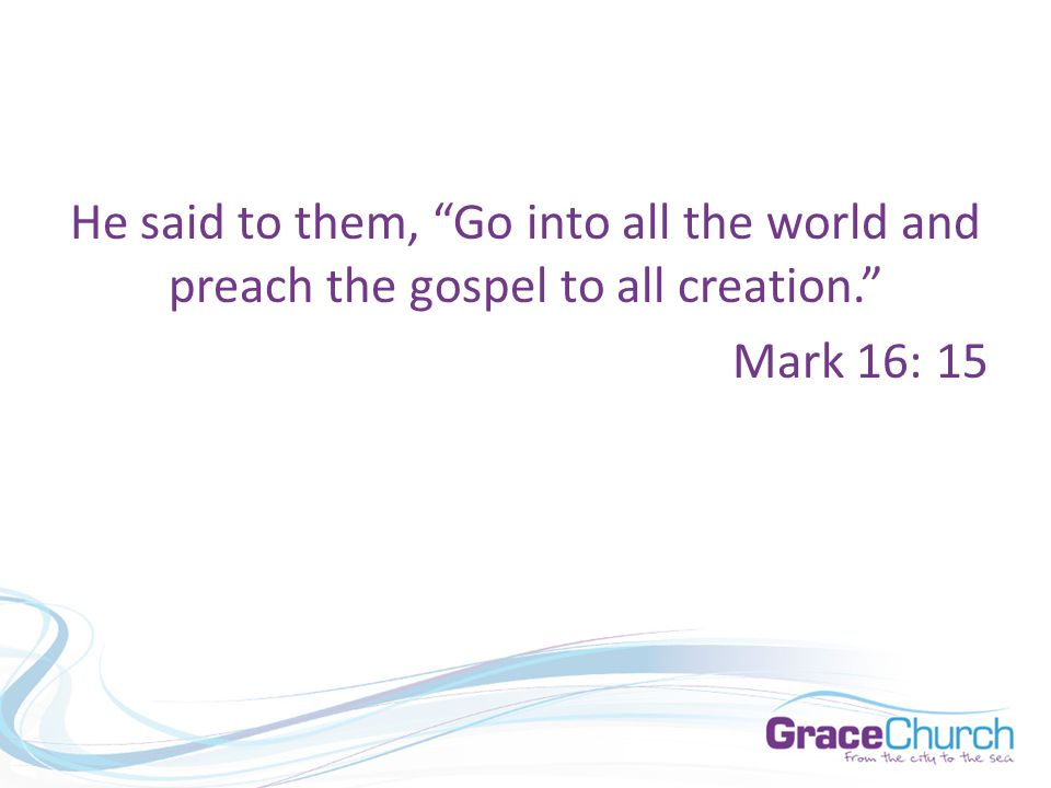 "He said to them, ""Go into all the world and preach the gospel to all creation."" Mark 16: 15"