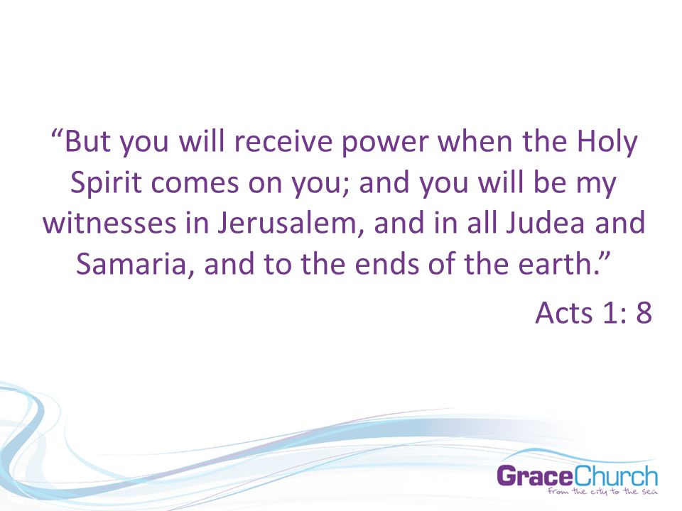 But you will receive power when the Holy Spirit comes on you; and you will be my witnesses in Jerusalem, and in all Judea and Samaria, and to the ends of the earth. Acts 1: 8