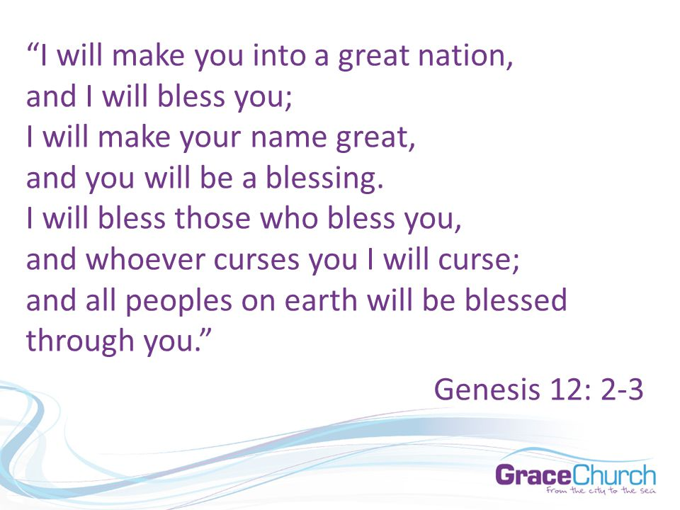 """I will make you into a great nation, and I will bless you; I will make your name great, and you will be a blessing. I will bless those who bless you,"
