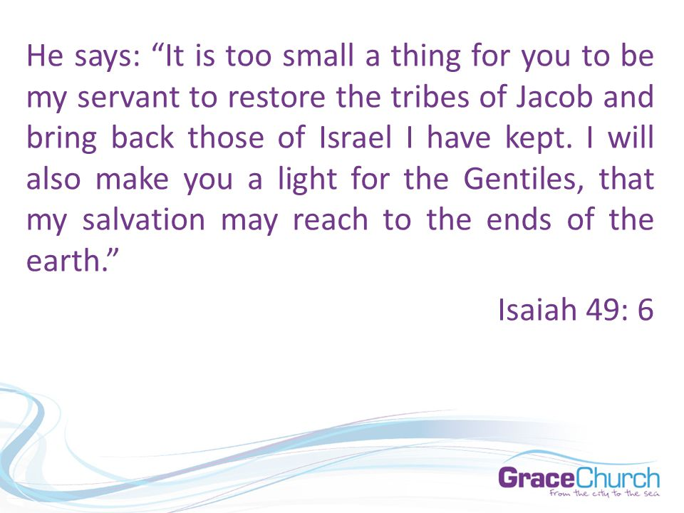 "He says: ""It is too small a thing for you to be my servant to restore the tribes of Jacob and bring back those of Israel I have kept. I will also make"