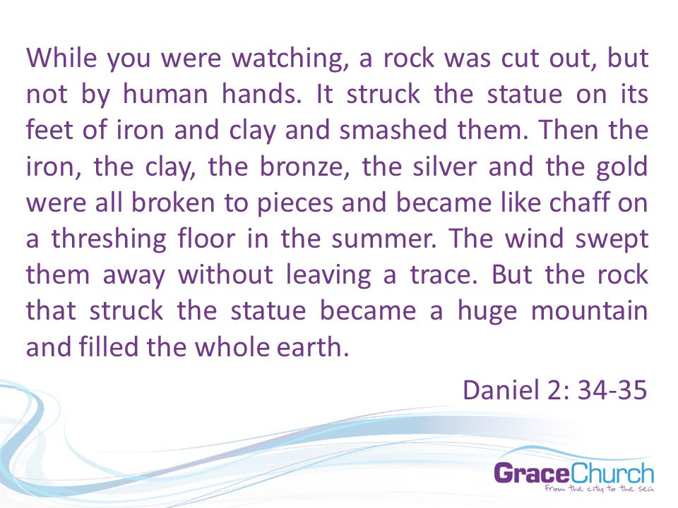 While you were watching, a rock was cut out, but not by human hands. It struck the statue on its feet of iron and clay and smashed them. Then the iron