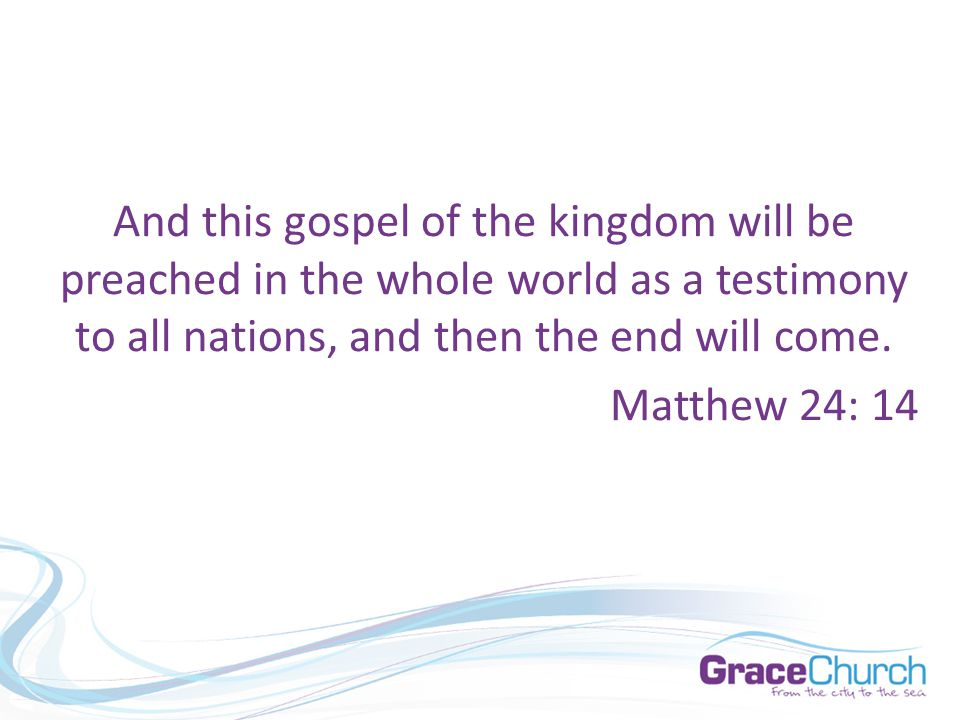 And this gospel of the kingdom will be preached in the whole world as a testimony to all nations, and then the end will come.