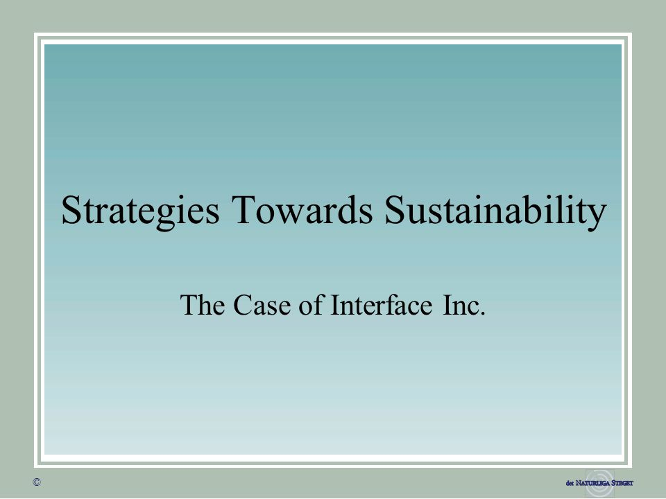 © © Strategies Towards Sustainability The Case of Interface Inc.
