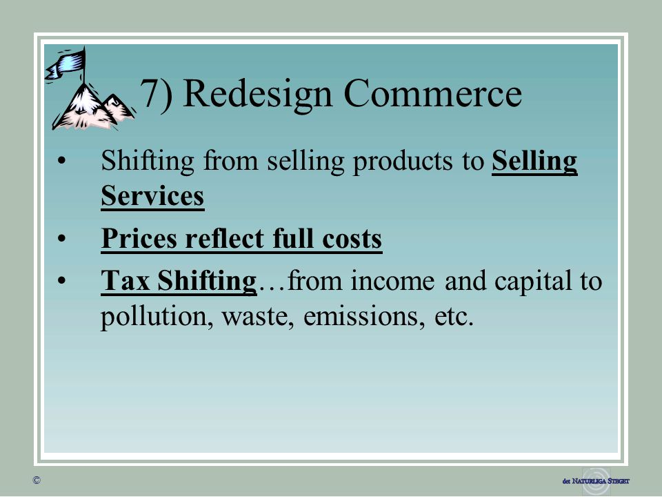 © © 7) Redesign Commerce Shifting from selling products to Selling Services Prices reflect full costs Tax Shifting…from income and capital to pollution, waste, emissions, etc.