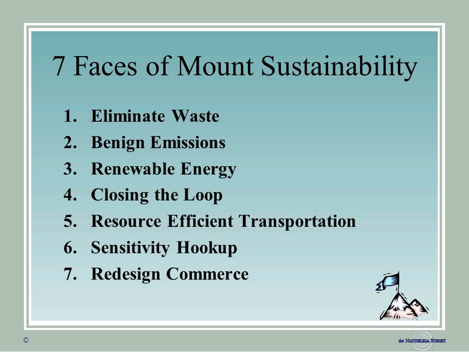 © © 7 Faces of Mount Sustainability 1.Eliminate Waste 2.Benign Emissions 3.Renewable Energy 4.Closing the Loop 5.Resource Efficient Transportation 6.Sensitivity Hookup 7.Redesign Commerce