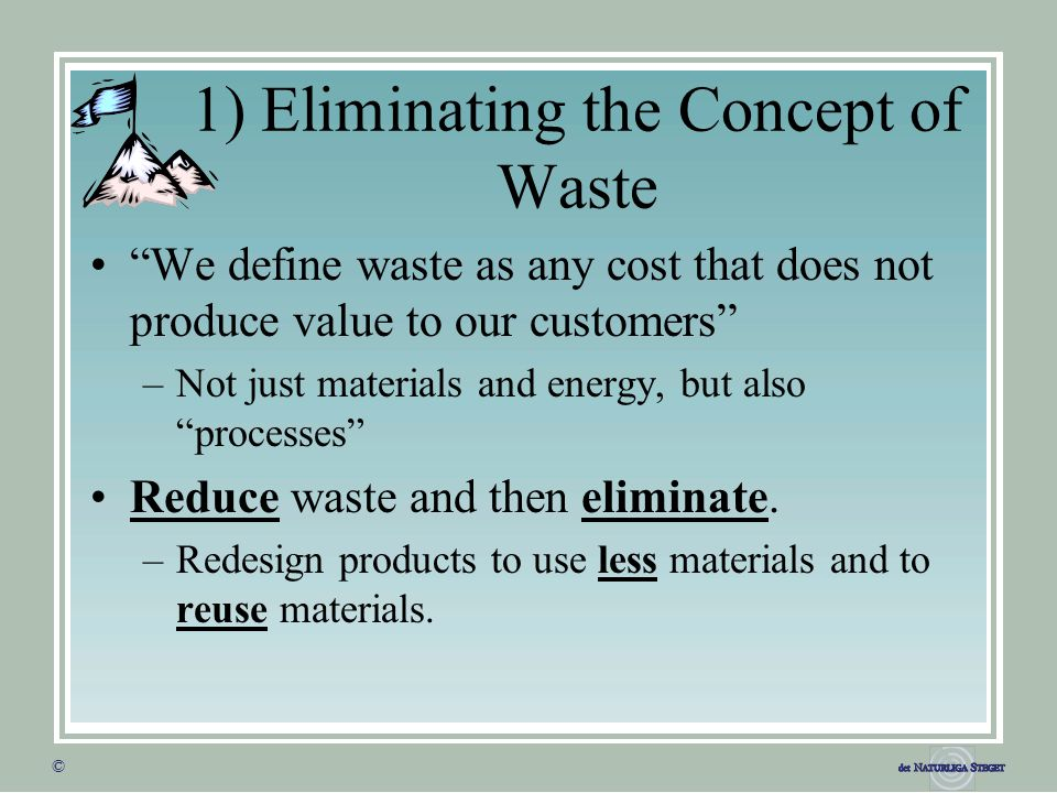 """© © 1) Eliminating the Concept of Waste """"We define waste as any cost that does not produce value to our customers"""" –Not just materials and energy, but"""