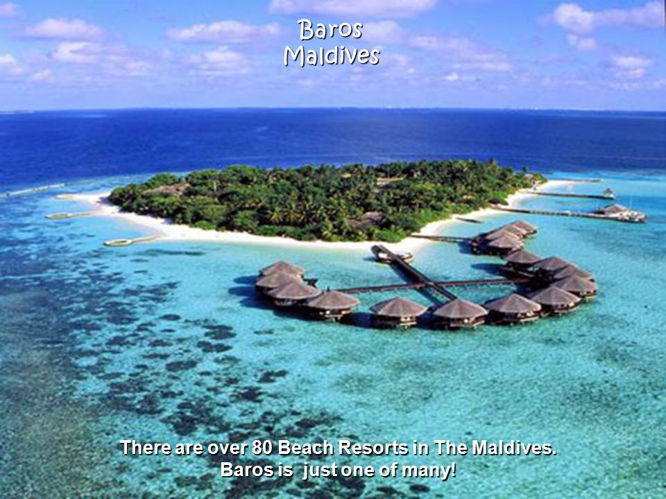 BarosMaldives There are over 80 Beach Resorts in The Maldives. Baros is just one of many!