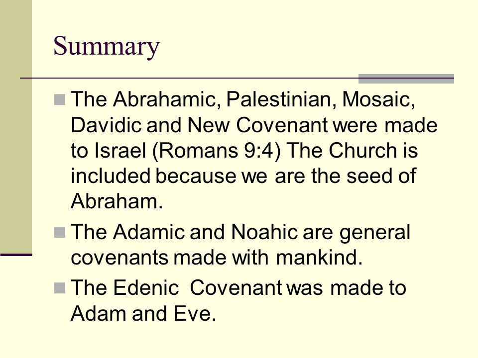 Summary The Abrahamic, Palestinian, Mosaic, Davidic and New Covenant were made to Israel (Romans 9:4) The Church is included because we are the seed o