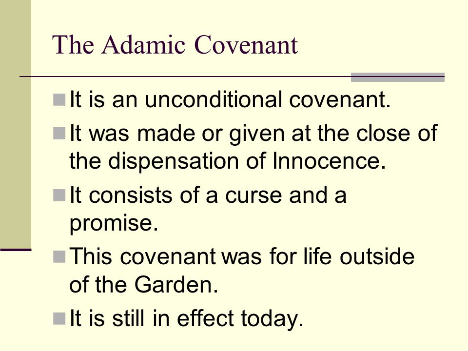 The Adamic Covenant It is an unconditional covenant. It was made or given at the close of the dispensation of Innocence. It consists of a curse and a