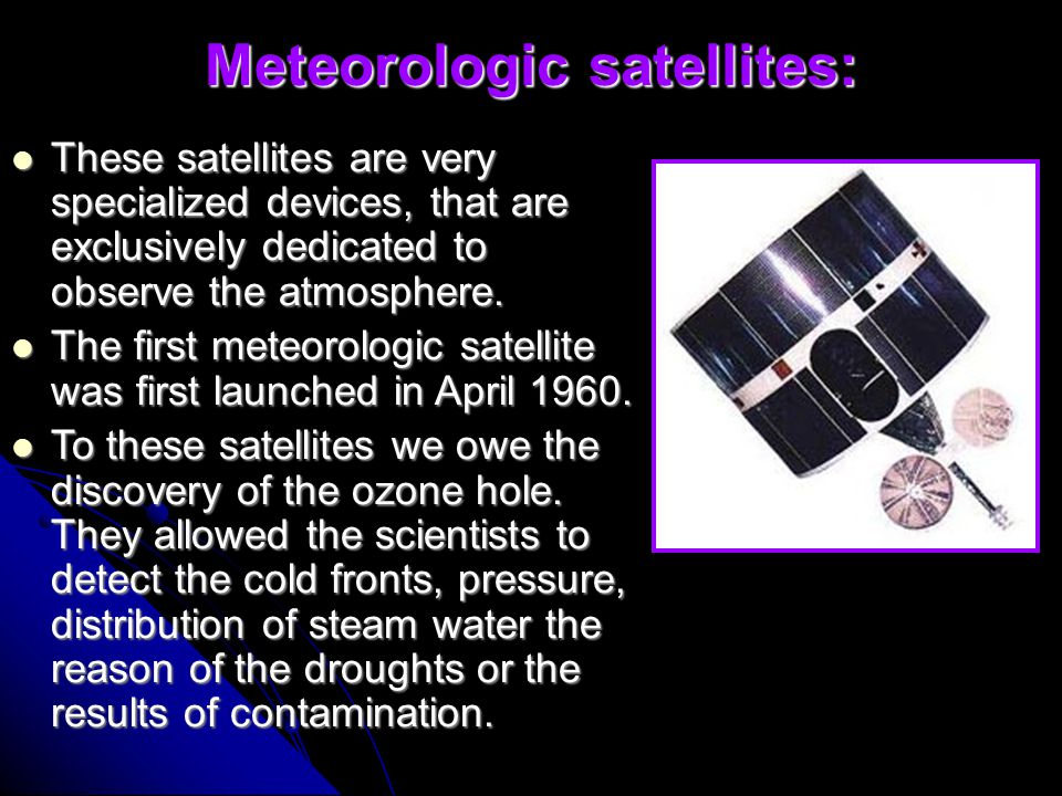 Meteorologic satellites: These satellites are very specialized devices, that are exclusively dedicated to observe the atmosphere.