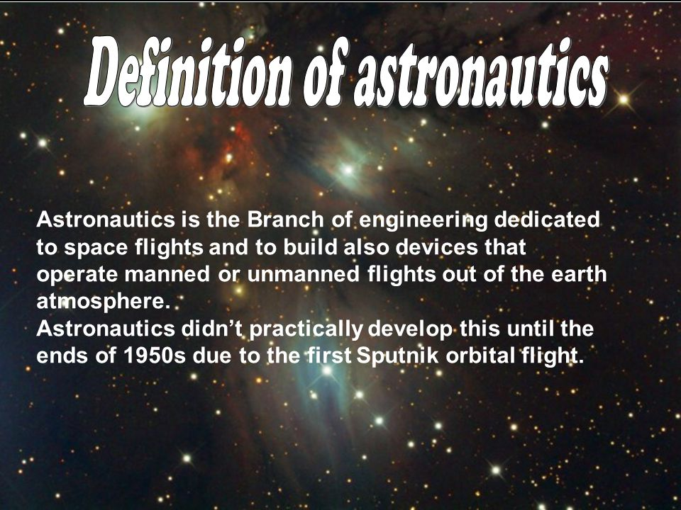 Astronautics is the Branch of engineering dedicated to space flights and to build also devices that operate manned or unmanned flights out of the earth atmosphere.