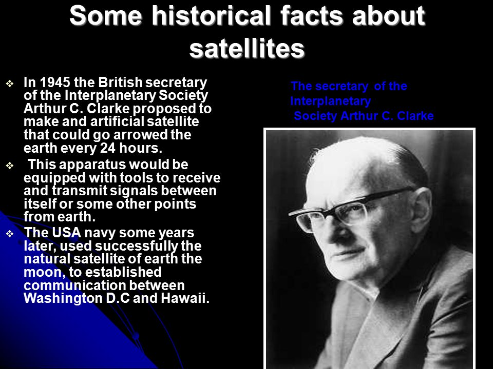 Some historical facts about satellites IIn 1945 the British secretary of the Interplanetary Society Arthur C.