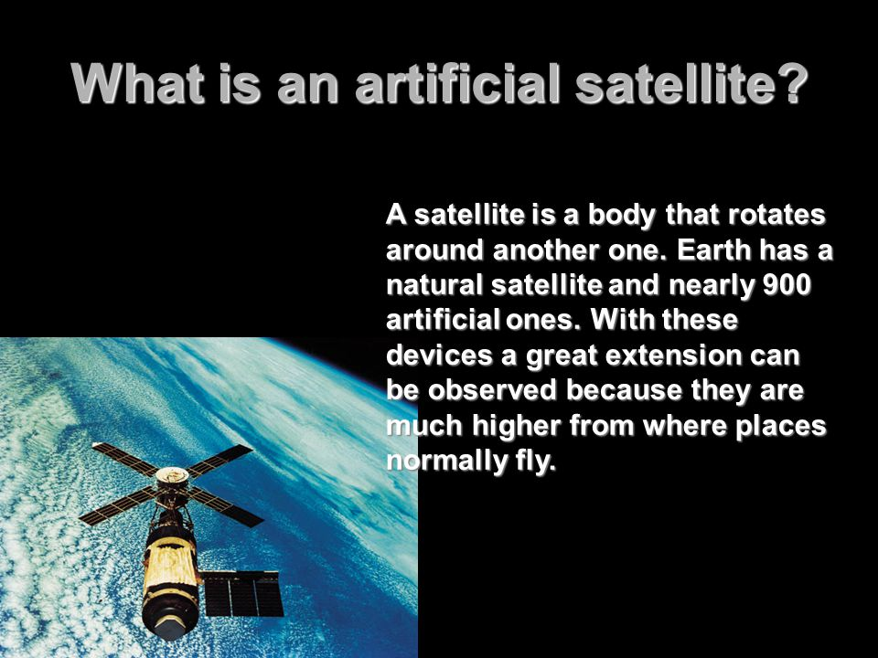 What is an artificial satellite. A satellite is a body that rotates around another one.