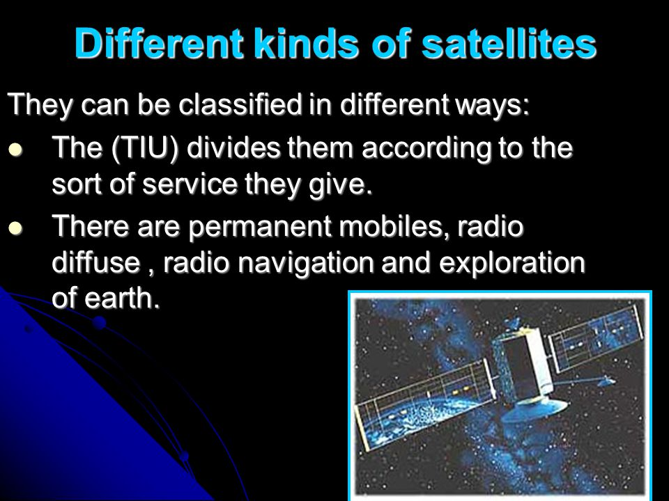 Different kinds of satellites They can be classified in different ways: The (TIU) divides them according to the sort of service they give. There are p