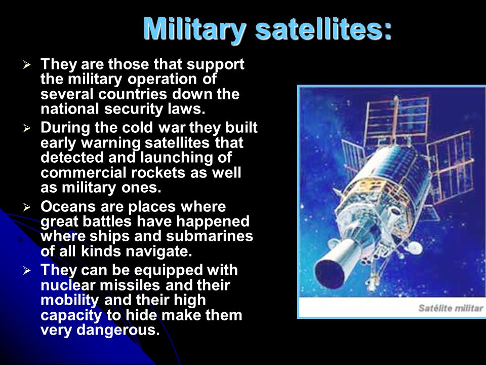 Military satellites:  They are those that support the military operation of several countries down the national security laws.  During the cold war