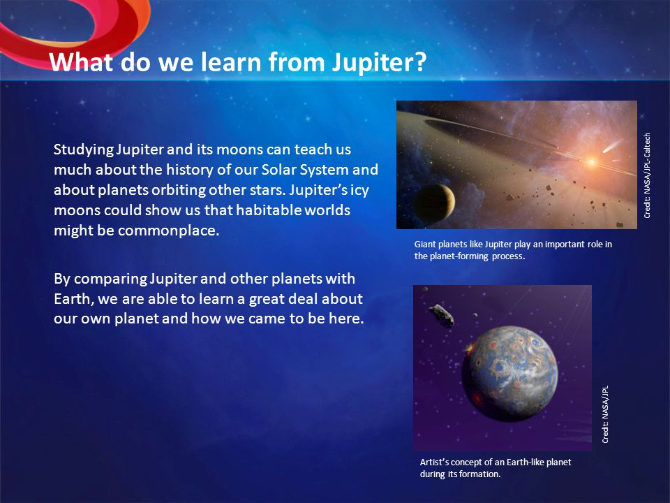 What do we learn from Jupiter? Studying Jupiter and its moons can teach us much about the history of our Solar System and about planets orbiting other