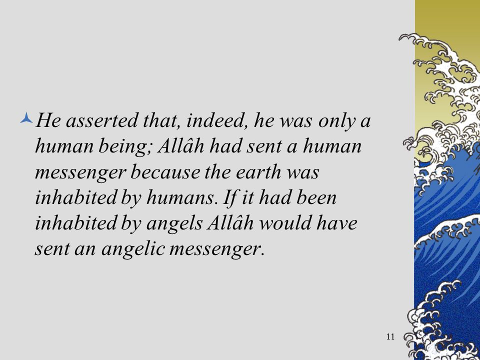 He asserted that, indeed, he was only a human being; Allâh had sent a human messenger because the earth was inhabited by humans. If it had been inhabi