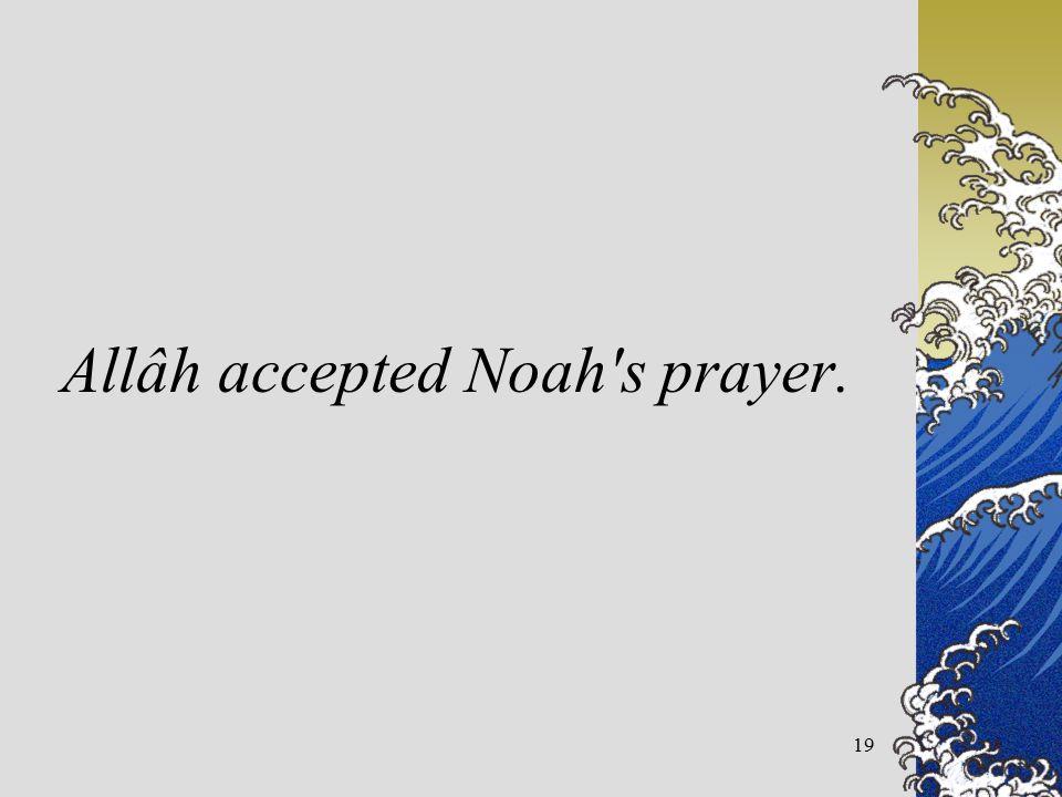Allâh accepted Noah s prayer. 19