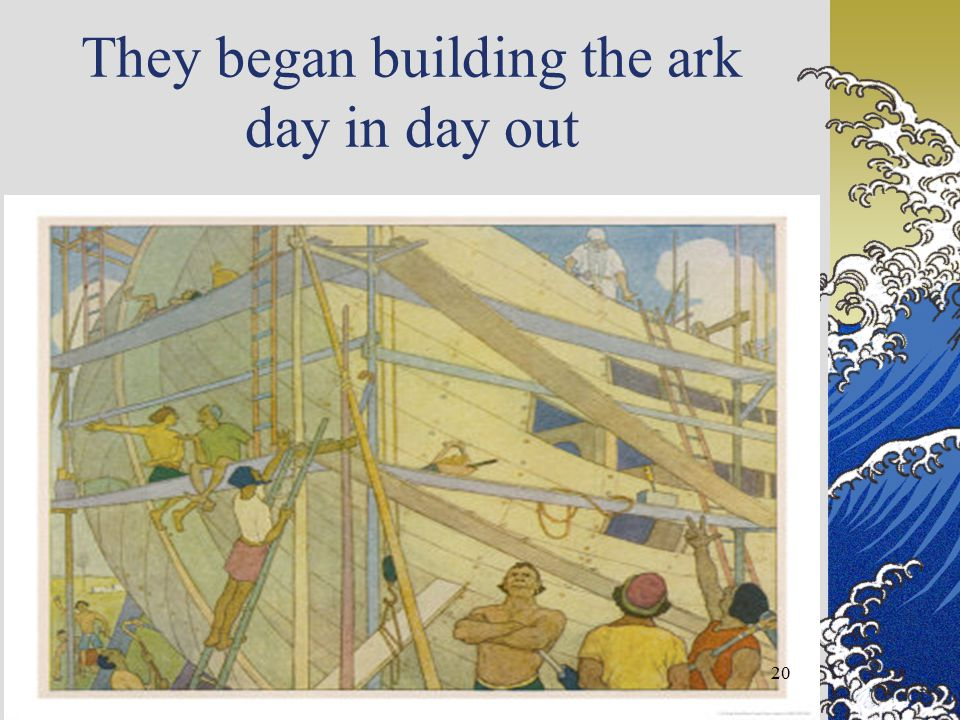 They began building the ark day in day out 20