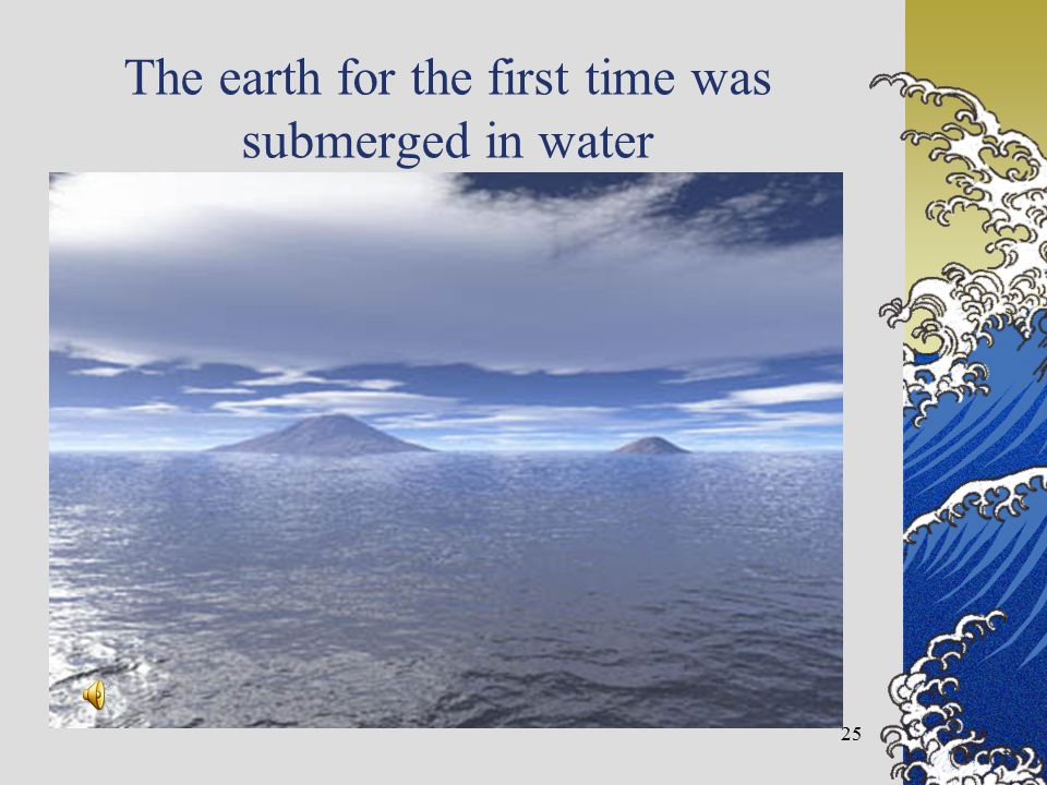 The earth for the first time was submerged in water 25