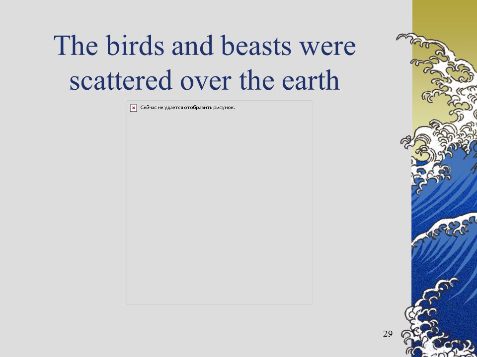 The birds and beasts were scattered over the earth 29
