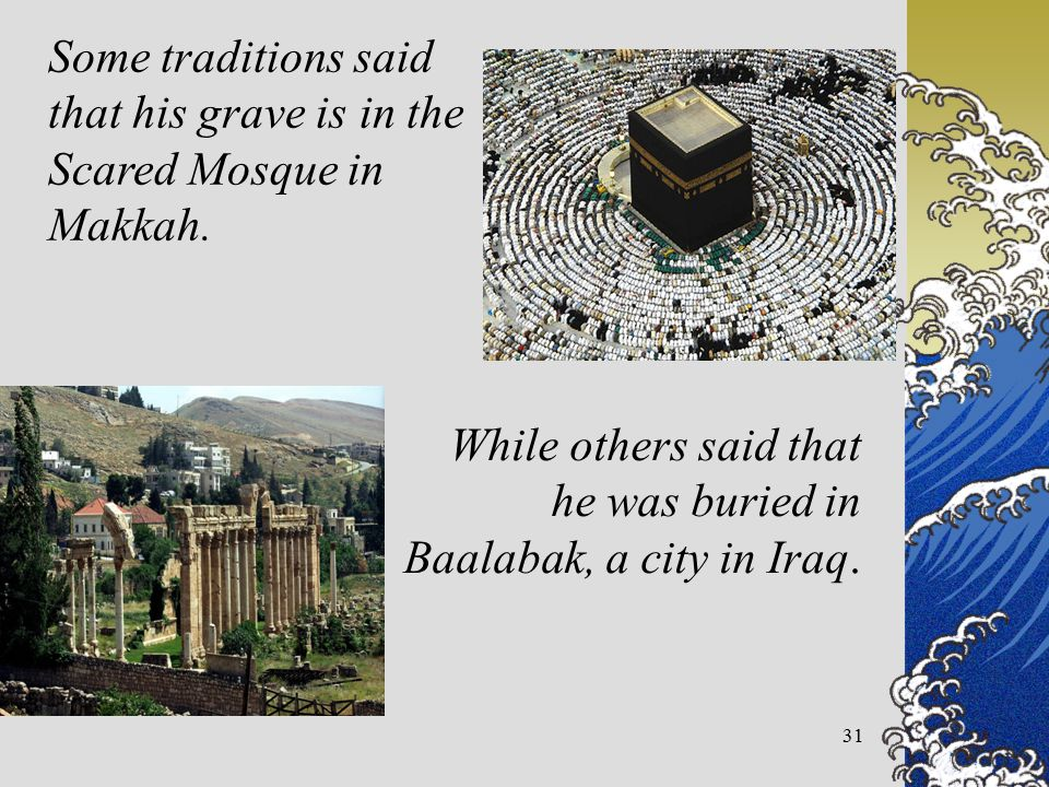 31 Some traditions said that his grave is in the Scared Mosque in Makkah.