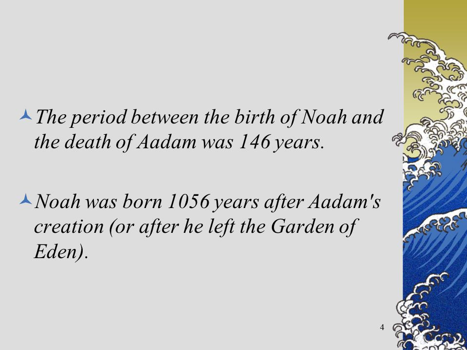 The period between the birth of Noah and the death of Aadam was 146 years. Noah was born 1056 years after Aadam's creation (or after he left the Garde