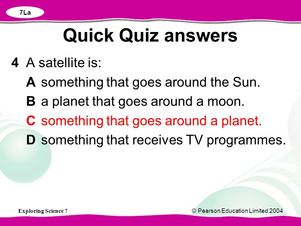 Exploring Science 7© Pearson Education Limited 2004 4 A satellite is: Asomething that goes around the Sun.