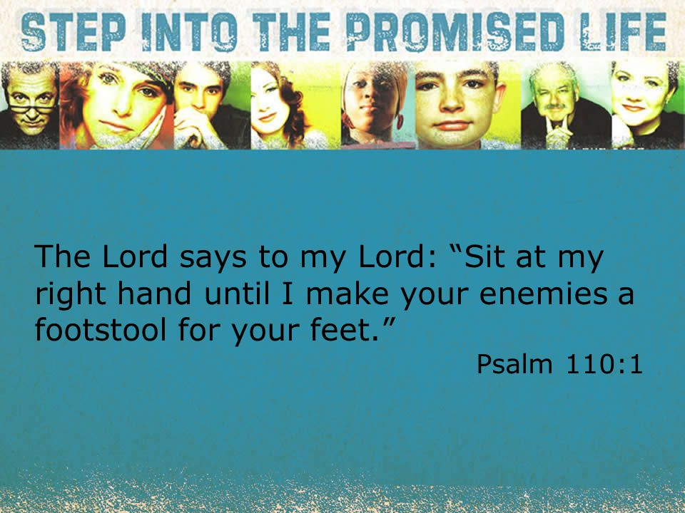 """textbox center The Lord says to my Lord: """"Sit at my right hand until I make your enemies a footstool for your feet."""" Psalm 110:1"""